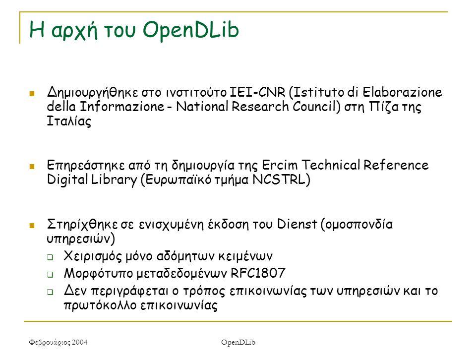 Φεβρουάριος 2004 OpenDLib Η αρχή του OpenDLib Δημιουργήθηκε στο ινστιτούτο IEI-CNR (Istituto di Elaborazione della Informazione - National Research Council) στη Πίζα της Ιταλίας Επηρεάστηκε από τη δημιουργία της Ercim Technical Reference Digital Library (Ευρωπαϊκό τμήμα NCSTRL) Στηρίχθηκε σε ενισχυμένη έκδοση του Dienst (ομοσπονδία υπηρεσιών)  Χειρισμός μόνο αδόμητων κειμένων  Μορφότυπο μεταδεδομένων RFC1807  Δεν περιγράφεται ο τρόπος επικοινωνίας των υπηρεσιών και το πρωτόκολλο επικοινωνίας