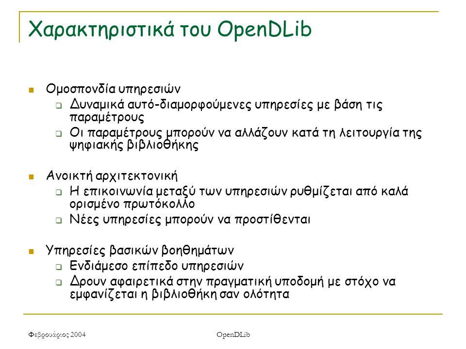 Φεβρουάριος 2004 OpenDLib Χαρακτηριστικά του OpenDLib Ομοσπονδία υπηρεσιών  Δυναμικά αυτό-διαμορφούμενες υπηρεσίες με βάση τις παραμέτρους  Οι παραμέτρους μπορούν να αλλάζουν κατά τη λειτουργία της ψηφιακής βιβλιοθήκης Ανοικτή αρχιτεκτονική  Η επικοινωνία μεταξύ των υπηρεσιών ρυθμίζεται από καλά ορισμένο πρωτόκολλο  Νέες υπηρεσίες μπορούν να προστίθενται Υπηρεσίες βασικών βοηθημάτων  Ενδιάμεσο επίπεδο υπηρεσιών  Δρουν αφαιρετικά στην πραγματική υποδομή με στόχο να εμφανίζεται η βιβλιοθήκη σαν ολότητα