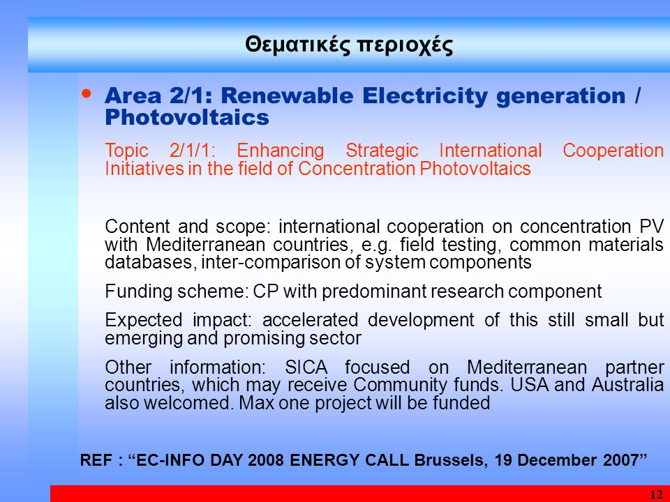 12 Θεματικές περιοχές Area 2/1: Renewable Electricity generation / Photovoltaics Topic 2/1/1: Enhancing Strategic International Cooperation Initiatives in the field of Concentration Photovoltaics Content and scope: international cooperation on concentration PV with Mediterranean countries, e.g.