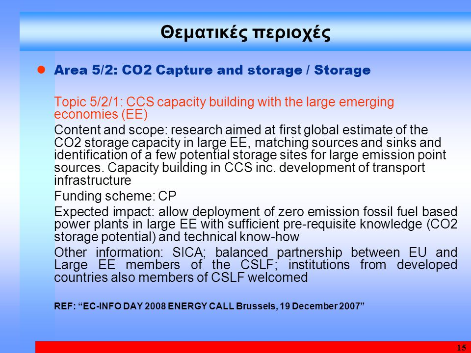 15 Θεματικές περιοχές Area 5/2: CO2 Capture and storage / Storage Topic 5/2/1: CCS capacity building with the large emerging economies (EE) Content and scope: research aimed at first global estimate of the CO2 storage capacity in large EE, matching sources and sinks and identification of a few potential storage sites for large emission point sources.