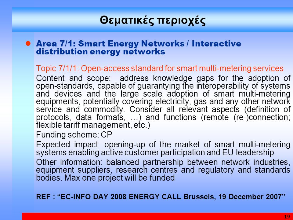 19 Θεματικές περιοχές Area 7/1: Smart Energy Networks / Interactive distribution energy networks Topic 7/1/1: Open-access standard for smart multi-metering services Content and scope: address knowledge gaps for the adoption of open-standards, capable of guarantying the interoperability of systems and devices and the large scale adoption of smart multi-metering equipments, potentially covering electricity, gas and any other network service and commodity.