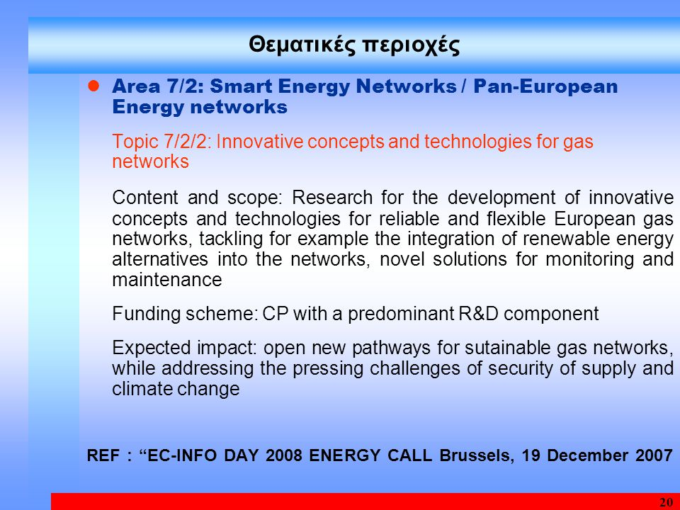 20 Area 7/2: Smart Energy Networks / Pan-European Energy networks Topic 7/2/2: Innovative concepts and technologies for gas networks Content and scope: Research for the development of innovative concepts and technologies for reliable and flexible European gas networks, tackling for example the integration of renewable energy alternatives into the networks, novel solutions for monitoring and maintenance Funding scheme: CP with a predominant R&D component Expected impact: open new pathways for sutainable gas networks, while addressing the pressing challenges of security of supply and climate change REF : ΕC-INFO DAY 2008 ENERGY CALL Brussels, 19 December 2007 Θεματικές περιοχές