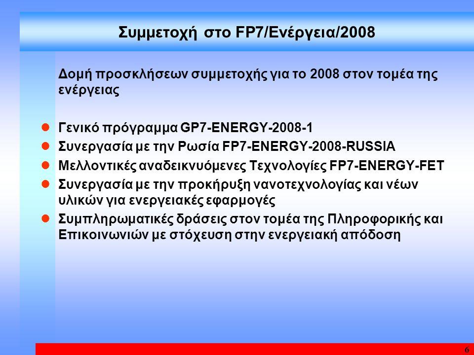 6 Συμμετοχή στο FP7/Ενέργεια/2008 Δομή προσκλήσεων συμμετοχής για το 2008 στον τομέα της ενέργειας Γενικό πρόγραμμα GP7-ENERGY-2008-1 Συνεργασία με την Ρωσία FP7-ENERGY-2008-RUSSIA Μελλοντικές αναδεικνυόμενες Τεχνολογίες FP7-ENERGY-FET Συνεργασία με την προκήρυξη νανοτεχνολογίας και νέων υλικών για ενεργειακές εφαρμογές Συμπληρωματικές δράσεις στον τομέα της Πληροφορικής και Επικοινωνιών με στόχευση στην ενεργειακή απόδοση