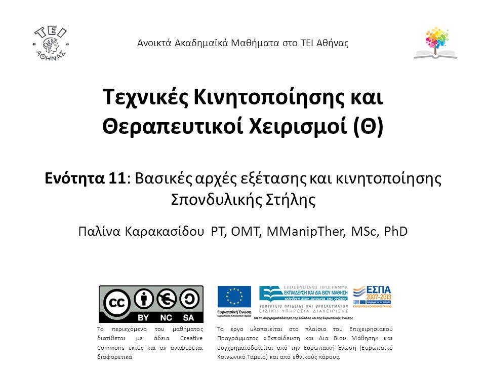Τεχνικές Κινητοποίησης και Θεραπευτικοί Χειρισμοί (Θ) Ενότητα 11: Βασικές αρχές εξέτασης και κινητοποίησης Σπονδυλικής Στήλης Παλίνα Καρακασίδου PT, OMT, MManipTher, MSc, PhD Ανοικτά Ακαδημαϊκά Μαθήματα στο ΤΕΙ Αθήνας Το περιεχόμενο του μαθήματος διατίθεται με άδεια Creative Commons εκτός και αν αναφέρεται διαφορετικά Το έργο υλοποιείται στο πλαίσιο του Επιχειρησιακού Προγράμματος «Εκπαίδευση και Δια Βίου Μάθηση» και συγχρηματοδοτείται από την Ευρωπαϊκή Ένωση (Ευρωπαϊκό Κοινωνικό Ταμείο) και από εθνικούς πόρους.