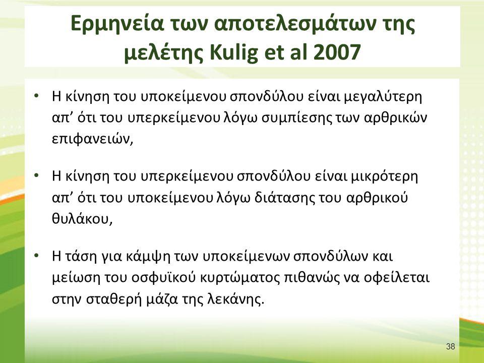 Ερμηνεία των αποτελεσμάτων της μελέτης Kulig et al 2007 Η κίνηση του υποκείμενου σπονδύλου είναι μεγαλύτερη απ' ότι του υπερκείμενου λόγω συμπίεσης των αρθρικών επιφανειών, Η κίνηση του υπερκείμενου σπονδύλου είναι μικρότερη απ' ότι του υποκείμενου λόγω διάτασης του αρθρικού θυλάκου, Η τάση για κάμψη των υποκείμενων σπονδύλων και μείωση του οσφυϊκού κυρτώματος πιθανώς να οφείλεται στην σταθερή μάζα της λεκάνης.