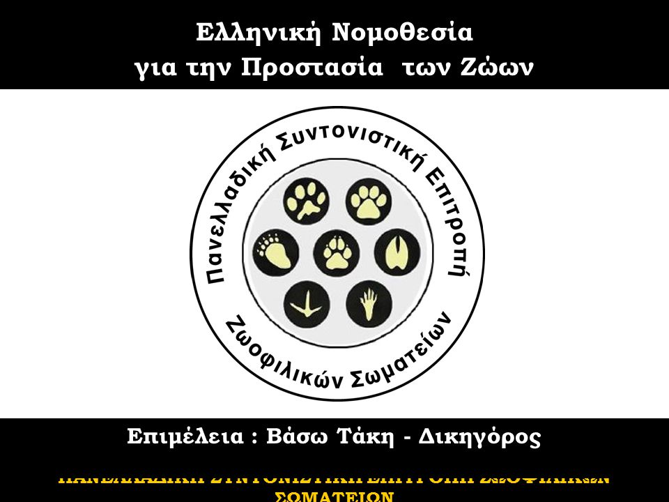 Ελληνική Νομοθεσία για την Προστασία των Ζώων ΠΑΝΕΛΛΑΔΙΚΗ ΣΥΝΤΟΝΙΣΤΙΚΗ ΕΠΙΤΡΟΠΗ ΖΩΟΦΙΛΙΚΩΝ ΣΩΜΑΤΕΙΩΝ Επιμέλεια : Βάσω Τάκη - Δικηγόρος