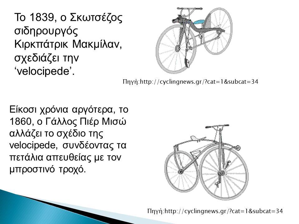 Το 1839, ο Σκωτσέζος σιδηρουργός Κιρκπάτρικ Μακμίλαν, σχεδιάζει την 'velocipede'. Πηγή:http://cyclingnews.gr/?cat=1&subcat=34 Είκοσι χρόνια αργότερα,