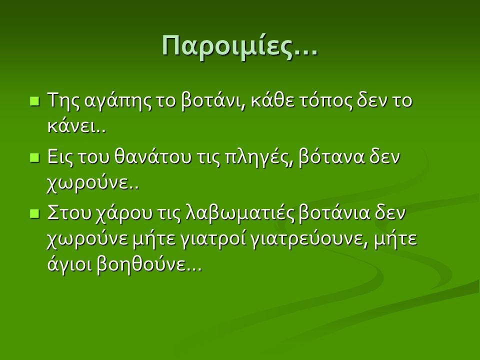 Παροιμίες … Της αγάπης το βοτάνι, κάθε τόπος δεν το κάνει.. Της αγάπης το βοτάνι, κάθε τόπος δεν το κάνει.. Εις του θανάτου τις πληγές, βότανα δεν χωρ