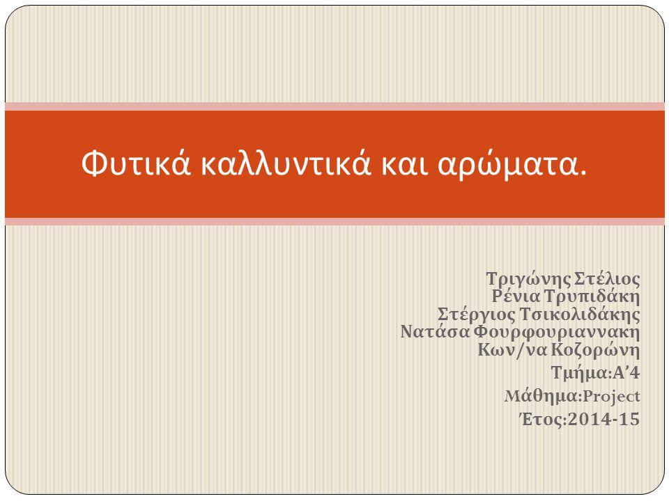 Τριγώνης Στέλιος Ρένια Τρυπιδάκη Στέργιος Τσικολιδάκης Νατάσα Φουρφουριαννακη Κων/να Κοζορώνη Τμήμα : Α'4 M άθημα :Project Έτος : 2014-15 Φυτικά καλλυ