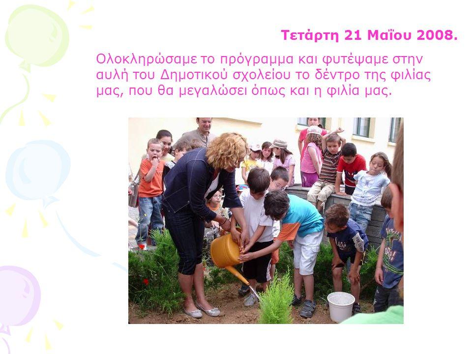 Τετάρτη 21 Μαΐου 2008. Ολοκληρώσαμε το πρόγραμμα και φυτέψαμε στην αυλή του Δημοτικού σχολείου το δέντρο της φιλίας μας, που θα μεγαλώσει όπως και η φ