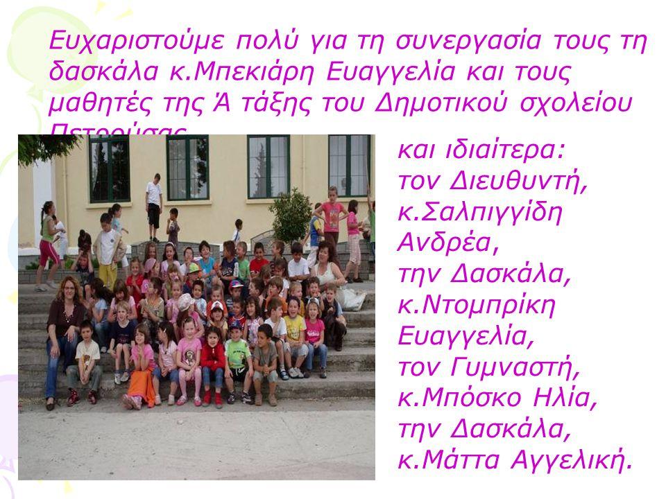 Ευχαριστούμε πολύ για τη συνεργασία τους τη δασκάλα κ.Μπεκιάρη Ευαγγελία και τους μαθητές της Ά τάξης του Δημοτικού σχολείου Πετρούσας, και ιδιαίτερα: τον Διευθυντή, κ.Σαλπιγγίδη Ανδρέα, την Δασκάλα, κ.Ντομπρίκη Ευαγγελία, τον Γυμναστή, κ.Μπόσκο Ηλία, την Δασκάλα, κ.Μάττα Αγγελική.