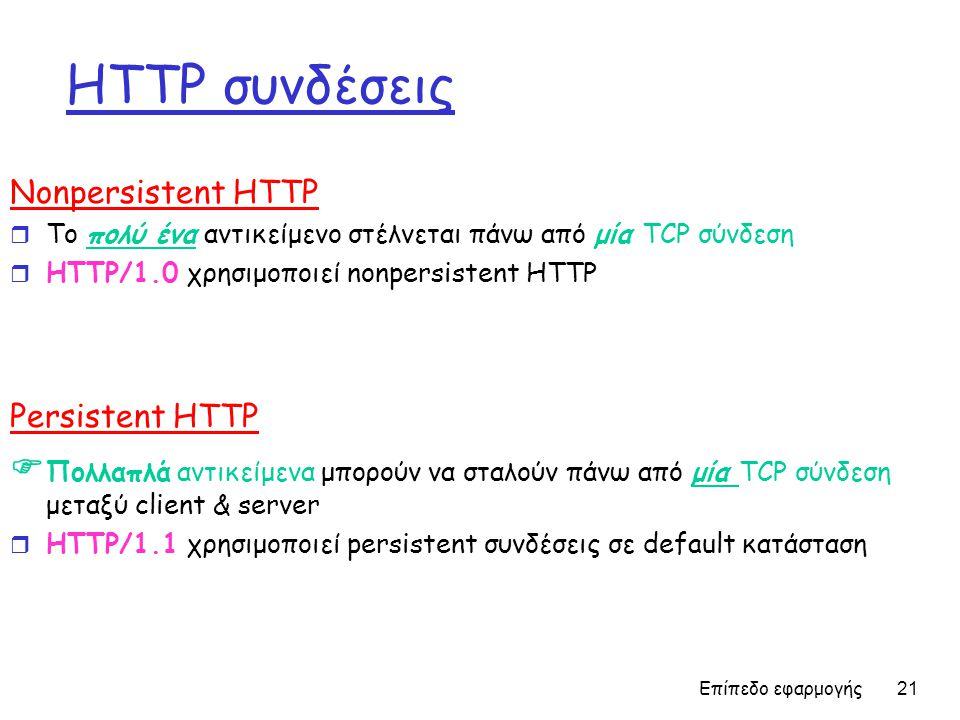 Επίπεδο εφαρμογής 21 HTTP συνδέσεις Nonpersistent HTTP r Το πολύ ένα αντικείμενο στέλνεται πάνω από μία TCP σύνδεση r HTTP/1.0 χρησιμοποιεί nonpersistent HTTP Persistent HTTP  Πολλαπλά αντικείμενα μπορούν να σταλούν πάνω από μία TCP σύνδεση μεταξύ client & server r HTTP/1.1 χρησιμοποιεί persistent συνδέσεις σε default κατάσταση
