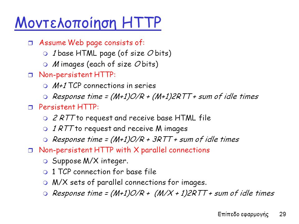 Επίπεδο εφαρμογής 29 Μοντελοποίηση HTTP r Assume Web page consists of: m 1 base HTML page (of size O bits) m M images (each of size O bits) r Non-persistent HTTP: m M+1 TCP connections in series m Response time = (M+1)O/R + (M+1)2RTT + sum of idle times r Persistent HTTP: m 2 RTT to request and receive base HTML file m 1 RTT to request and receive M images m Response time = (M+1)O/R + 3RTT + sum of idle times r Non-persistent HTTP with X parallel connections m Suppose M/X integer.