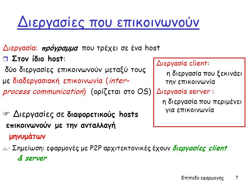 Επίπεδο εφαρμογής 7 Διεργασίες που επικοινωνούν Διεργασία: πρόγραμμα που τρέχει σε ένα host r Στον ίδιο host: δύο διεργασίες επικοινωνούν μεταξύ τους με διαδεργασιακή επικοινωνία (inter- process communication) (ορίζεται στο OS)  Διεργασίες σε διαφορετικούς hosts επικοινωνούν με την ανταλλαγή μηνυμάτων Διεργασία client: η διεργασία που ξεκινάει την επικοινωνία Διεργασία server : η διεργασία που περιμένει για επικοινωνία  Σημείωση: εφαρμογές με P2P αρχιτεκτονικές έχουν διεργασίες client & server