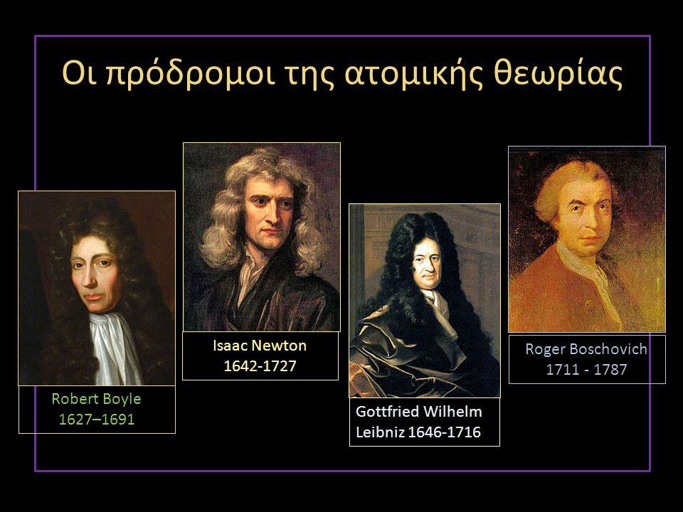 Isaac Newton 1642-1727 Gottfried Wilhelm Leibniz 1646-1716 Οι πρόδρομοι της ατομικής θεωρίας Robert Boyle 1627–1691 Roger Boschovich 1711 - 1787