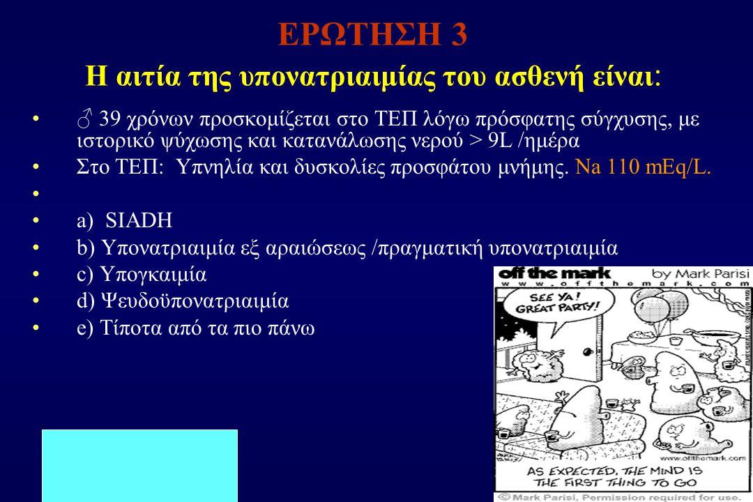 ΕΡΩΤΗΣΗ 3 Η αιτία της υπονατριαιμίας του ασθενή είναι : ♂ 39 χρόνων προσκομίζεται στο ΤΕΠ λόγω πρόσφατης σύγχυσης, με ιστορικό ψύχωσης και κατανάλωσης