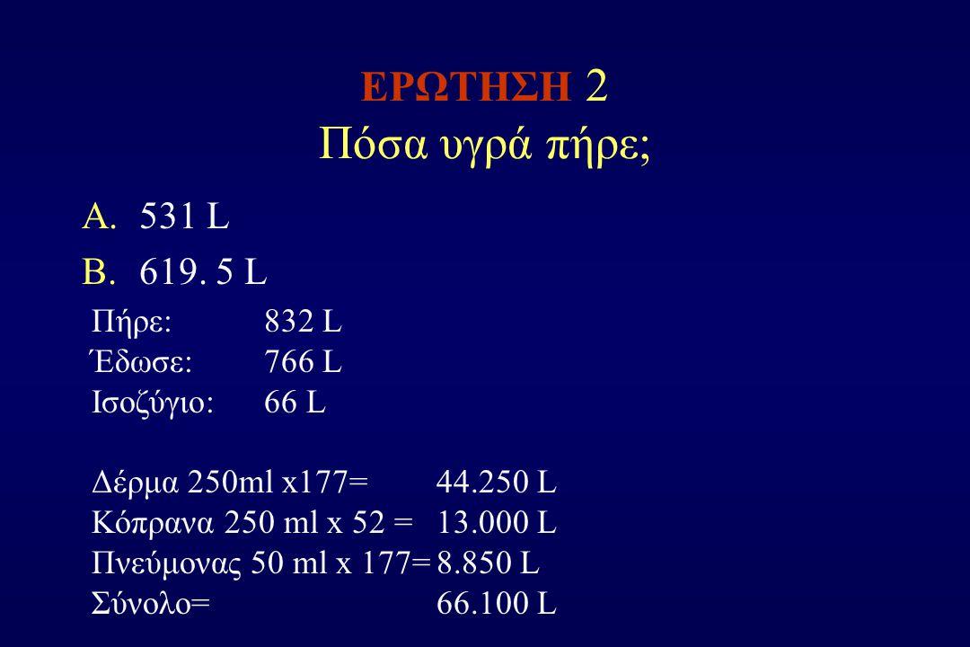 ΕΡΩΤΗΣΗ 2 Πόσα υγρά πήρε; A.531 L B.619. 5 L Πήρε: 832 L Έδωσε: 766 L Ισοζύγιο: 66 L Δέρμα 250ml x177= 44.250 L Κόπρανα 250 ml x 52 =13.000 L Πνεύμονα