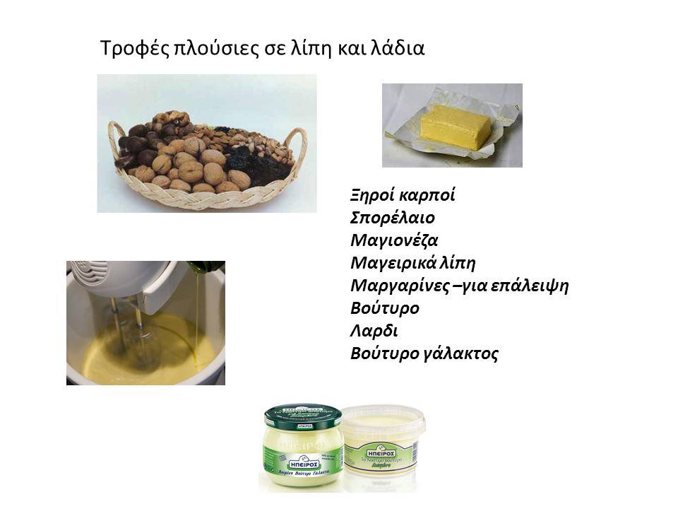 Tροφές πλούσιες σε λίπη και λάδια Ξηροί καρποί Σπορέλαιο Μαγιονέζα Μαγειρικά λίπη Μαργαρίνες –για επάλειψη Βούτυρο Λαρδι Βούτυρο γάλακτος