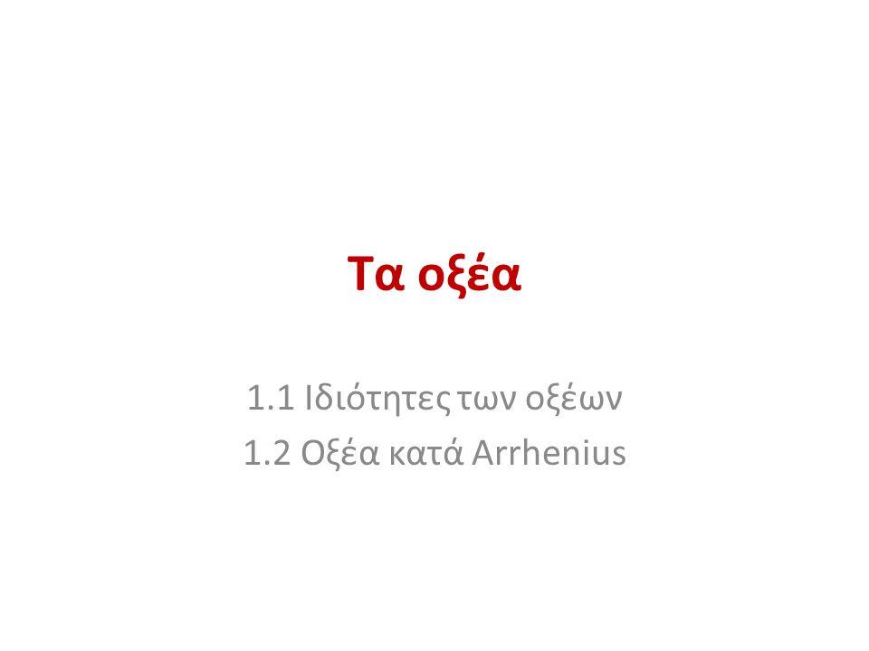 Τα οξέα 1.1 Ιδιότητες των οξέων 1.2 Οξέα κατά Arrhenius