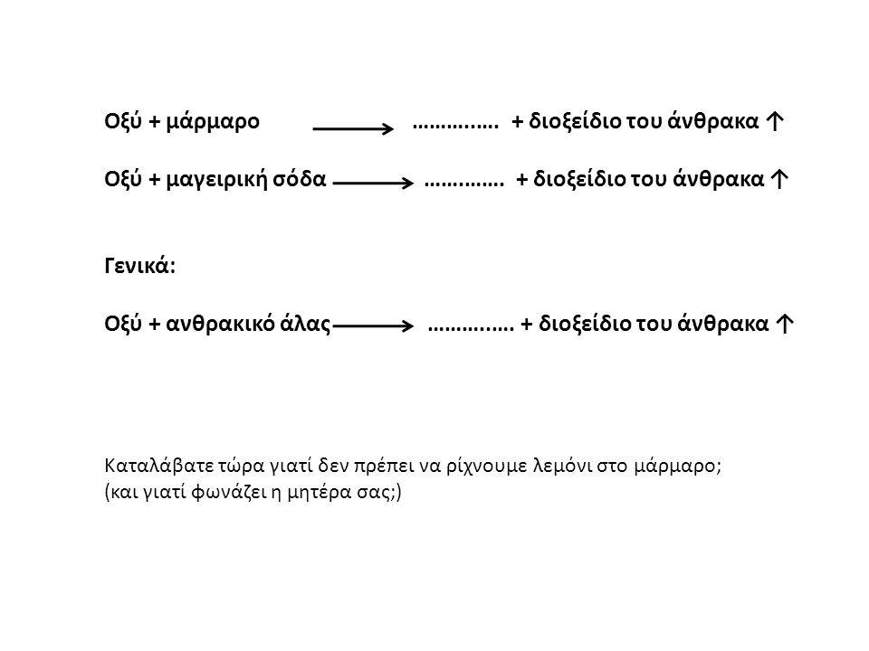 Οξύ + μάρμαρο ………..….+ διοξείδιο του άνθρακα ↑ Οξύ + μαγειρική σόδα …….…….