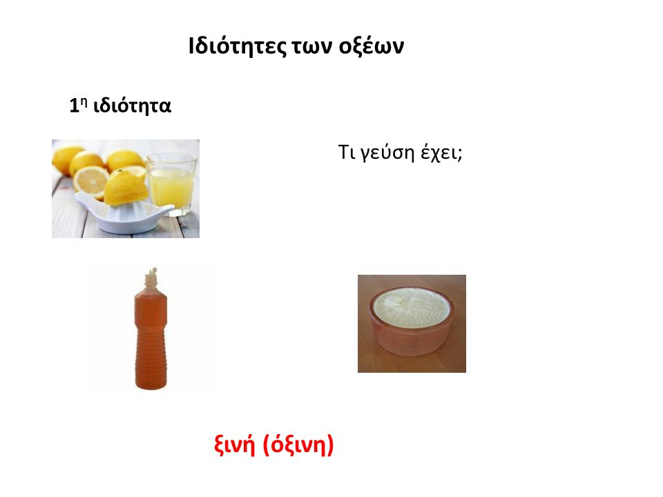 Ιδιότητες των οξέων 1 η ιδιότητα Τα διαλύματα των οξέων έχουν όξινη γεύση Προσοχή: Απαγορεύεται να δοκιμάζουμε τα οξέα (αλλά και κάθε ουσία) στο εργαστήριο.