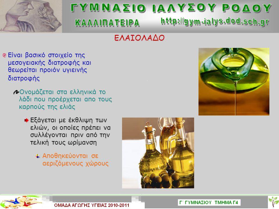 ΕΛΑΙΟΛΑΔΟ Είναι βασικό στοιχείο της μεσογειακής διατροφής και θεωρείται προιόν υγιεινής διατροφής Ονομάζεται στα ελληνικά το λάδι που προέρχεται απο τους καρπούς της ελιάς Εξάγεται με έκθλιψη των ελιών, οι οποίες πρέπει να συλλέγονται πριν από την τελική τους ωρίμανση Αποθηκεύονται σε αεριζόμενους χώρους