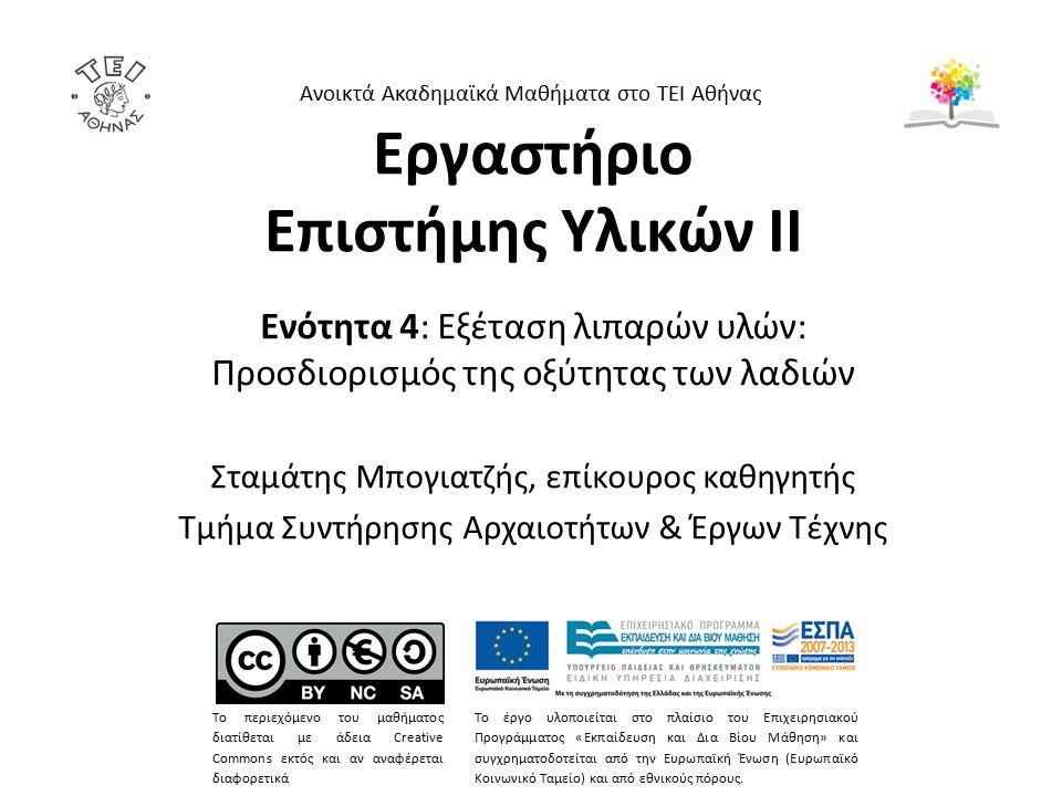 Εργαστήριο Επιστήμης Υλικών ΙΙ Ενότητα 4: Εξέταση λιπαρών υλών: Προσδιορισμός της οξύτητας των λαδιών Σταμάτης Μπογιατζής, επίκουρος καθηγητής Τμήμα Συντήρησης Αρχαιοτήτων & Έργων Τέχνης Ανοικτά Ακαδημαϊκά Μαθήματα στο ΤΕΙ Αθήνας Το περιεχόμενο του μαθήματος διατίθεται με άδεια Creative Commons εκτός και αν αναφέρεται διαφορετικά Το έργο υλοποιείται στο πλαίσιο του Επιχειρησιακού Προγράμματος «Εκπαίδευση και Δια Βίου Μάθηση» και συγχρηματοδοτείται από την Ευρωπαϊκή Ένωση (Ευρωπαϊκό Κοινωνικό Ταμείο) και από εθνικούς πόρους.