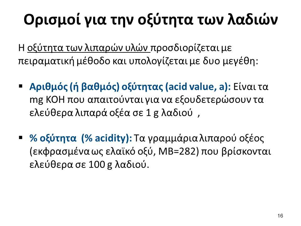 Ορισμοί για την οξύτητα των λαδιών Η οξύτητα των λιπαρών υλών προσδιορίζεται με πειραματική μέθοδο και υπολογίζεται με δυο μεγέθη:  Αριθμός (ή βαθμός) οξύτητας (acid value, a): Είναι τα mg ΚΟΗ που απαιτούνται για να εξουδετερώσουν τα ελεύθερα λιπαρά οξέα σε 1 g λαδιού,  % οξύτητα (% acidity): Tα γραμμάρια λιπαρού οξέος (εκφρασμένα ως ελαϊκό οξύ, ΜΒ=282) που βρίσκονται ελεύθερα σε 100 g λαδιού.