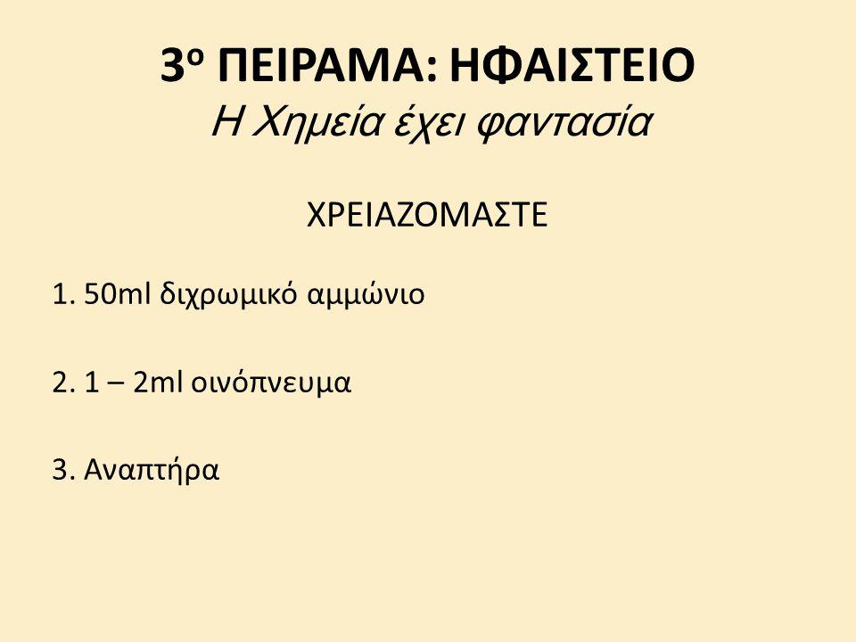 3 ο ΠΕΙΡΑΜΑ: ΗΦΑΙΣΤΕΙΟ Η Χημεία έχει φαντασία ΧΡΕΙΑΖΟΜΑΣΤΕ 1.50ml διχρωμικό αμμώνιο 2.1 – 2ml οινόπνευμα 3.Αναπτήρα