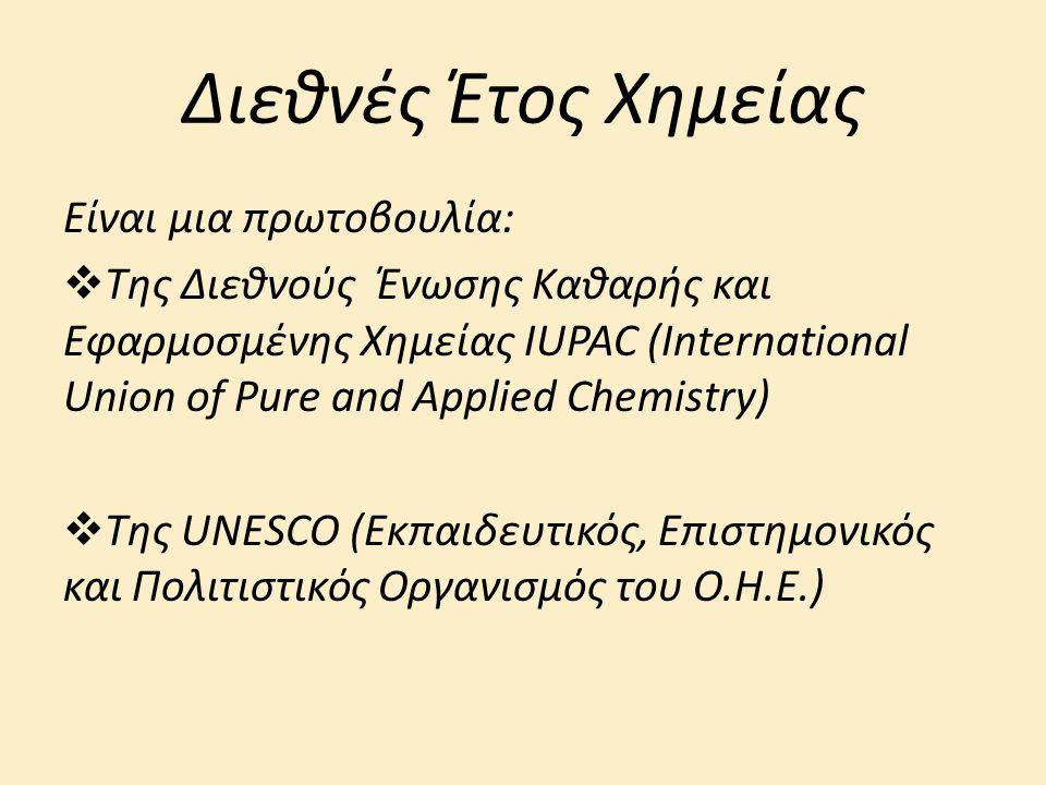 Διεθνές Έτος Χημείας Είναι μια πρωτοβουλία:  Της Διεθνούς Ένωσης Καθαρής και Εφαρμοσμένης Χημείας IUPAC (International Union of Pure and Applied Chemistry)  Της UNESCO (Εκπαιδευτικός, Επιστημονικός και Πολιτιστικός Οργανισμός του Ο.Η.Ε.)