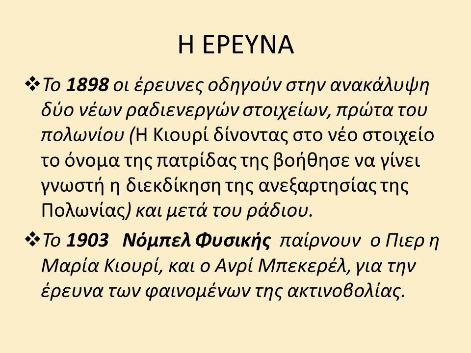 Η ΕΡΕΥΝΑ  Το 1898 οι έρευνες οδηγούν στην ανακάλυψη δύο νέων ραδιενεργών στοιχείων, πρώτα του πολωνίου (H Kιουρί δίνοντας στο νέο στοιχείο το όνομα της πατρίδας της βοήθησε να γίνει γνωστή η διεκδίκηση της ανεξαρτησίας της Πολωνίας) και μετά του ράδιου.