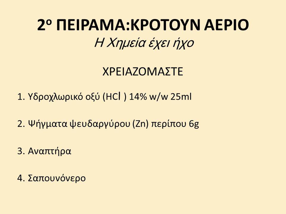 2 ο ΠΕΙΡΑΜΑ:ΚΡΟΤΟΥΝ ΑΕΡΙΟ Η Χημεία έχει ήχο ΧΡΕΙΑΖΟΜΑΣΤΕ 1.Υδροχλωρικό οξύ (ΗC l ) 14% w/w 25ml 2.Ψήγματα ψευδαργύρου (Zn) περίπου 6g 3.Αναπτήρα 4.Σαπουνόνερο
