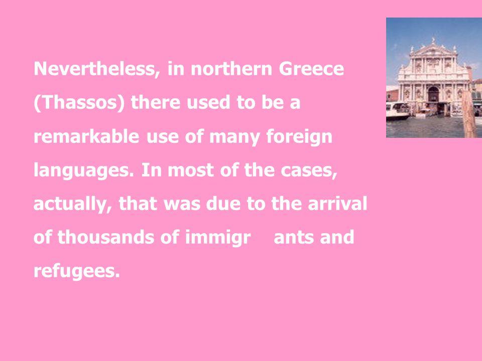 Nevertheless, in northern Greece (Thassos) there used to be a remarkable use of many foreign languages. In most of the cases, actually, that was due t