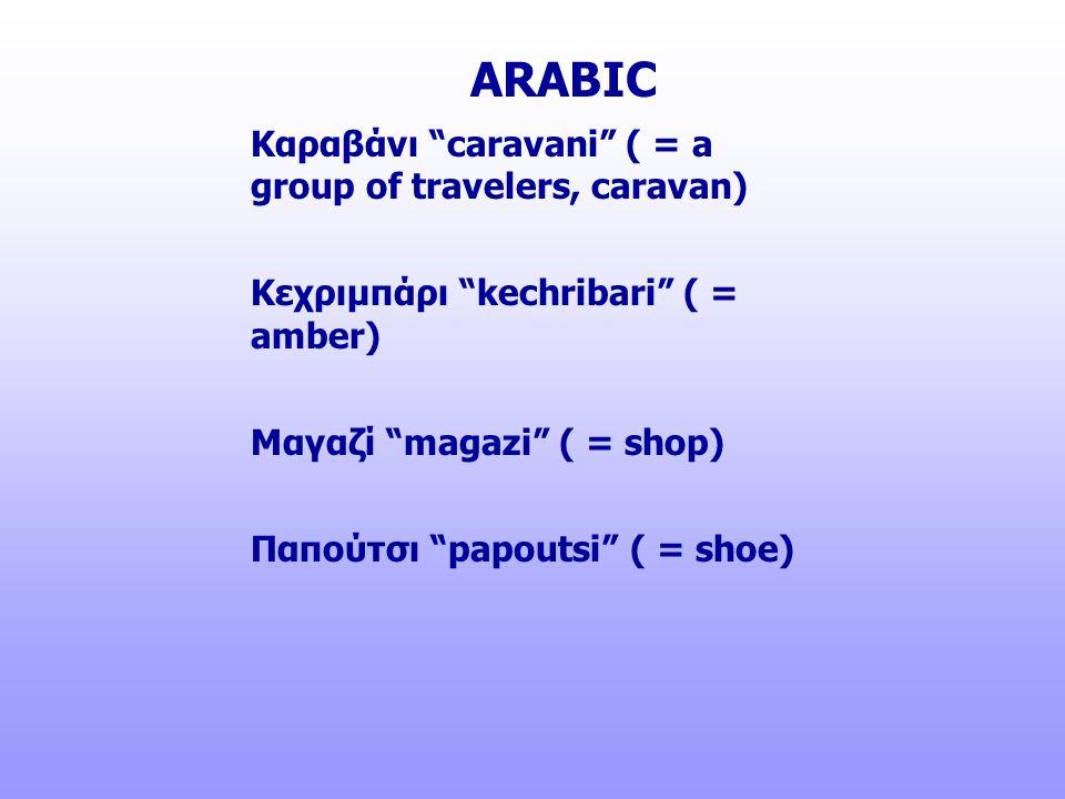 """Καραβάνι """"caravani"""" ( = a group of travelers, caravan) Κεχριμπάρι """"kechribari"""" ( = amber) Μαγαζί """"magazi"""" ( = shop) Παπούτσι """"papoutsi"""" ( = shoe) ARAB"""
