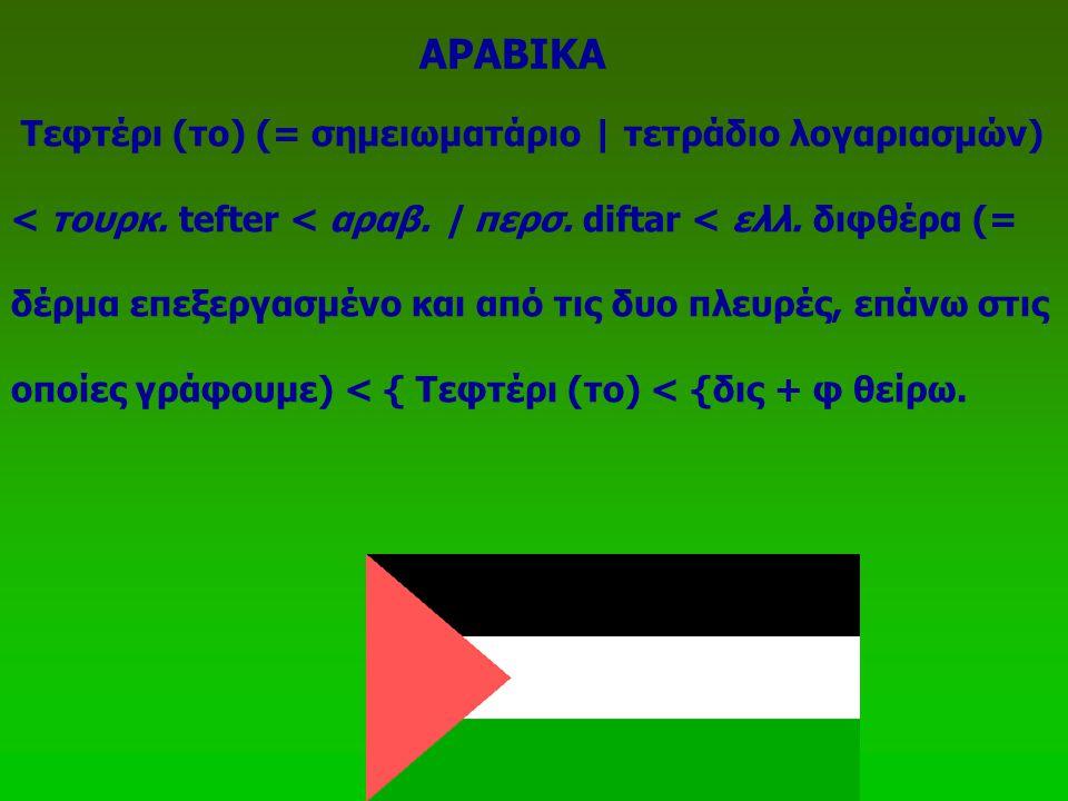 Τεφτέρι (το) (= σημειωματάριο | τετράδιο λογαριασμών) < τουρκ. tefter < αραβ. | περσ. diftar < ελλ. διφθέρα (= δέρμα επεξεργασμένο και από τις δυο πλε