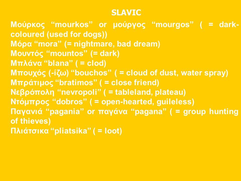 "SLAVIC Μούρκος ""mourkos"" or μούργος ""mourgos"" ( = dark- coloured (used for dogs)) Μόρα ""mora"" (= nightmare, bad dream) Μουντός ""mountos"" (= dark) Μπλά"
