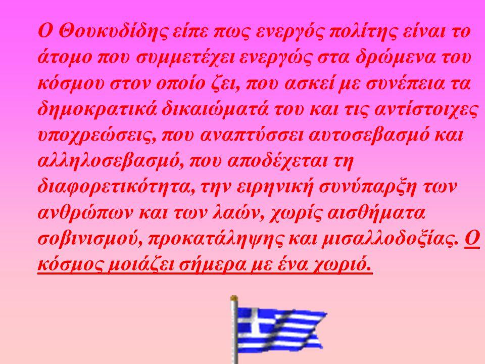 Ο Θουκυδίδης είπε πως ενεργός πολίτης είναι το άτομο που συμμετέχει ενεργώς στα δρώμενα του κόσμου στον οποίο ζει, που ασκεί με συνέπεια τα δημοκρατικ