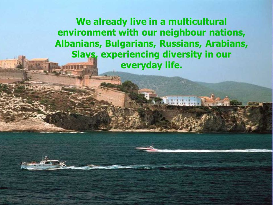 We already live in a multicultural environment with our neighbour nations, Albanians, Bulgarians, Russians, Arabians, Slavs, experiencing diversity in