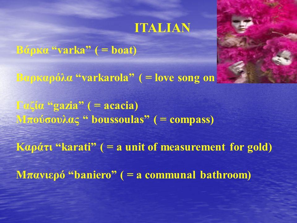 """Βάρκα """"varka"""" ( = boat) Βαρκαρόλα """"varkarola"""" ( = love song on a boat) Γαζία """"gazia"""" ( = acacia) Μπούσουλας """" boussoulas"""" ( = compass) Καράτι """"karati"""""""