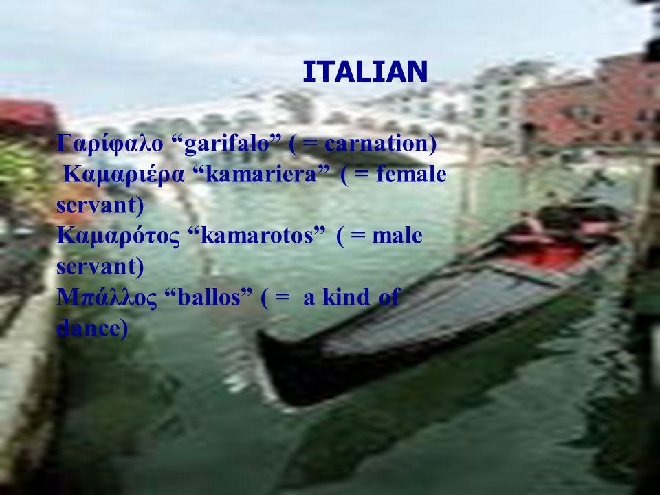 """Γαρίφαλο """"garifalo"""" ( = carnation) Καμαριέρα """"kamariera"""" ( = female servant) Καμαρότος """"kamarotos"""" ( = male servant) Μπάλλος """"ballos"""" ( = a kind of da"""