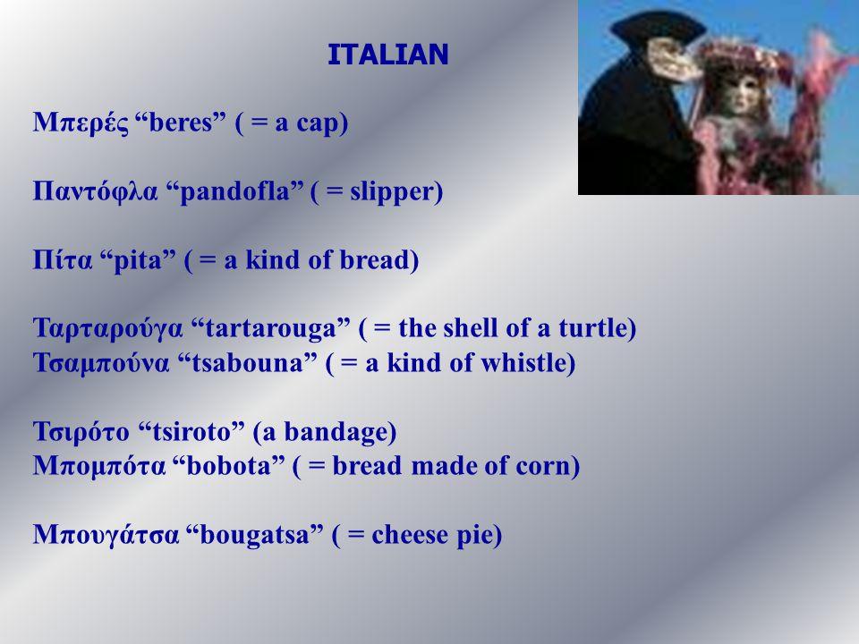 """Μπερές """"beres"""" ( = a cap) Παντόφλα """"pandofla"""" ( = slipper) Πίτα """"pita"""" ( = a kind of bread) Ταρταρούγα """"tartarouga"""" ( = the shell of a turtle) Τσαμπού"""