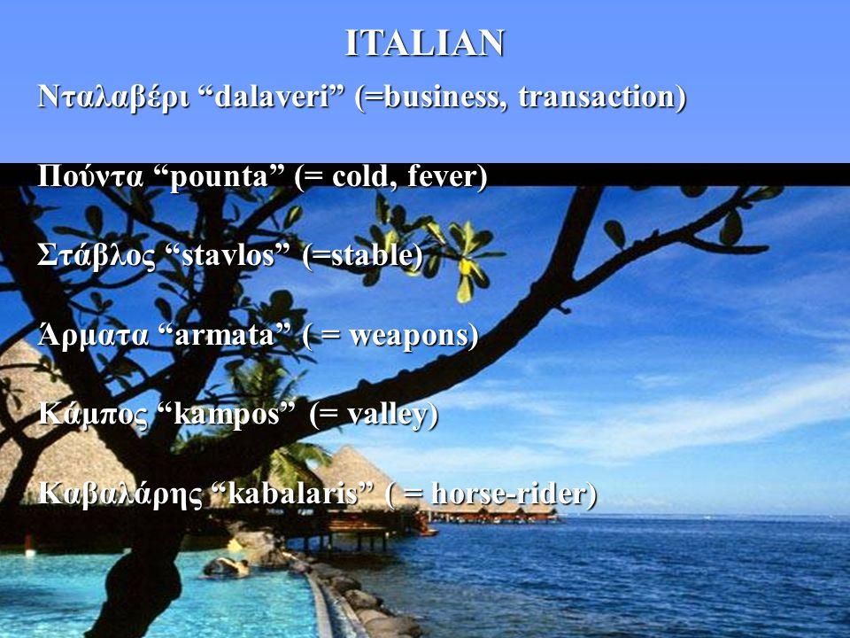 "ITALIAN Νταλαβέρι ""dalaveri"" (=business, transaction) Πούντα ""pounta"" (= cold, fever) Στάβλος ""stavlos"" (=stable) Άρματα ""armata"" ( = weapons) Κάμπος"