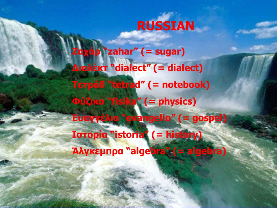 "RUSSIAN Ζαχάρ ""zahar"" (= sugar) Διαλέκτ ""dialect"" (= dialect) Τετράδ ""tetrad"" (= notebook) Φύζικα ""fisika"" (= physics) Ευαγγέλιο ""evangelio"" (= gospel"
