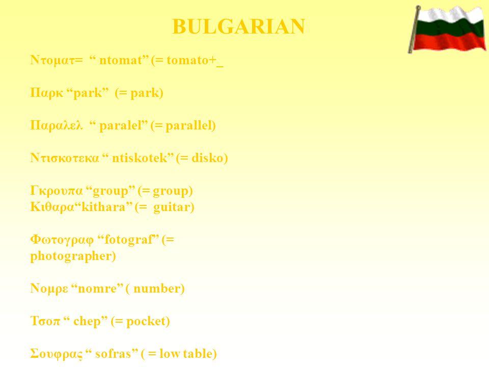 "BULGARIAN Ντοματ= "" ntomat"" (= tomato+_ Παρκ ""park"" (= park) Παραλελ "" paralel"" (= parallel) Ντισκοτεκα "" ntiskotek"" (= disko) Γκρουπα ""group"" (= grou"