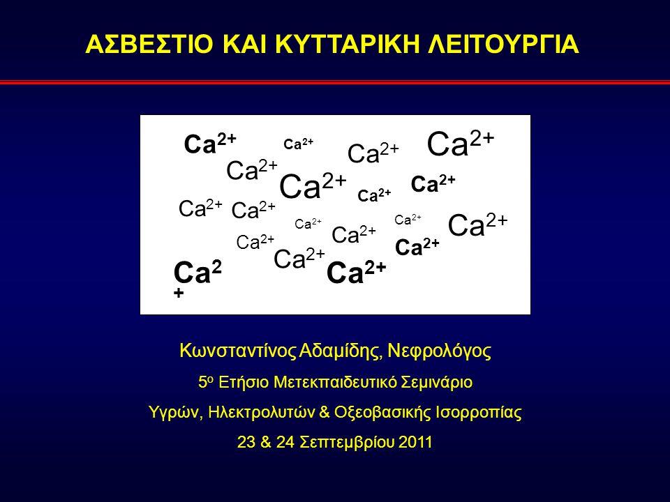 ΑΣΒΕΣΤΙΟ ΚΑΙ ΚΥΤΤΑΡΙΚΗ ΛΕΙΤΟΥΡΓΙΑ Κωνσταντίνος Αδαμίδης, Νεφρολόγος 5 ο Ετήσιο Μετεκπαιδευτικό Σεμινάριο Υγρών, Ηλεκτρολυτών & Οξεοβασικής Ισορροπίας 23 & 24 Σεπτεμβρίου 2011 Ca 2+