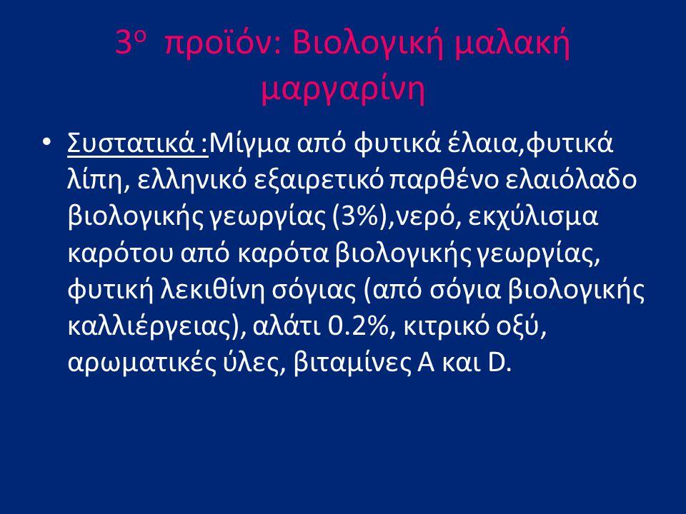 3 ο προϊόν: Βιολογική μαλακή μαργαρίνη Συστατικά :Μίγμα από φυτικά έλαια,φυτικά λίπη, ελληνικό εξαιρετικό παρθένο ελαιόλαδο βιολογικής γεωργίας (3%),ν