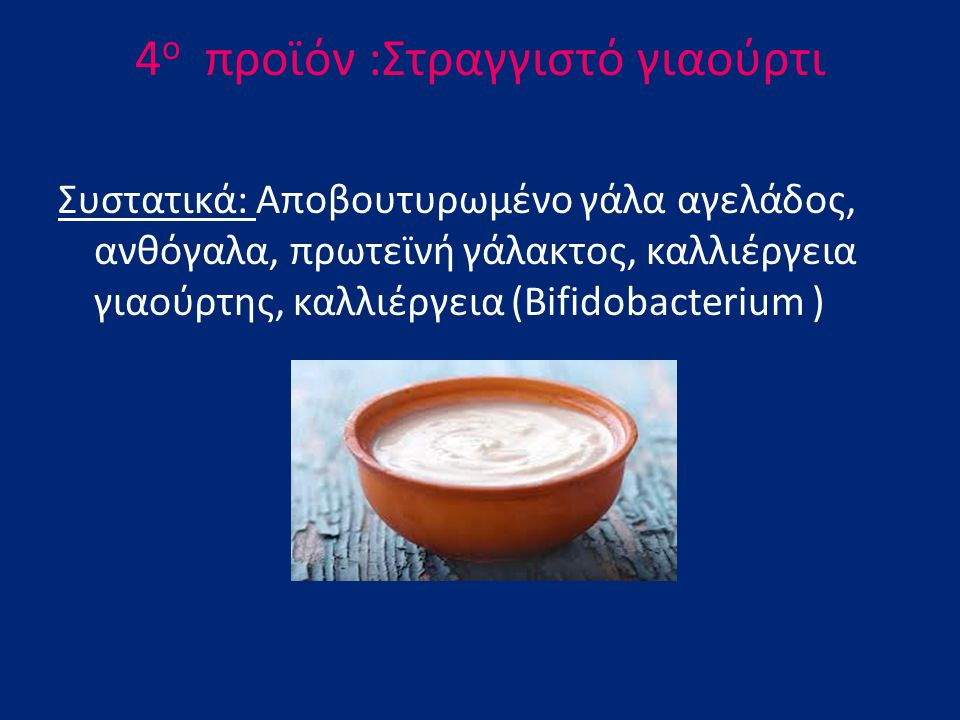 4 ο πρoϊόν :Στραγγιστό γιαούρτι Συστατικά: Αποβουτυρωμένο γάλα αγελάδος, ανθόγαλα, πρωτεϊνή γάλακτος, καλλιέργεια γιαούρτης, καλλιέργεια (Bifidobacter