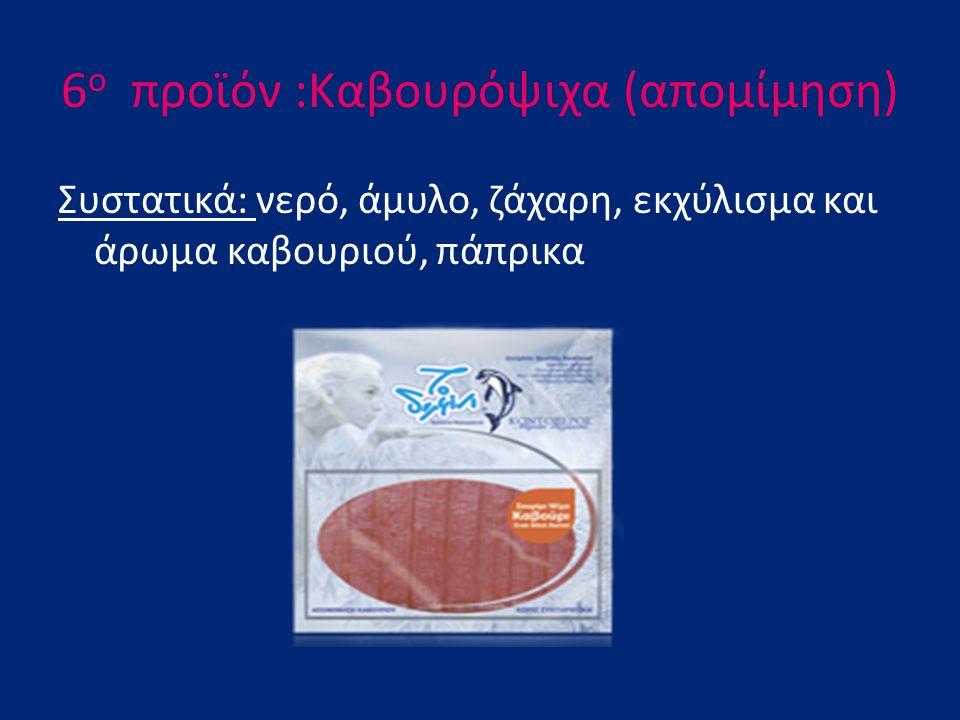 6 ο προϊόν :Καβουρόψιχα (απομίμηση) Συστατικά: νερό, άμυλο, ζάχαρη, εκχύλισμα και άρωμα καβουριού, πάπρικα