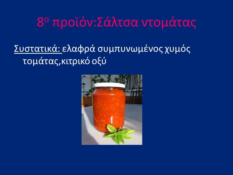 8 ο προϊόν:Σάλτσα ντομάτας Συστατικά: ελαφρά συμπυνωμένος χυμός τομάτας,κιτρικό οξύ