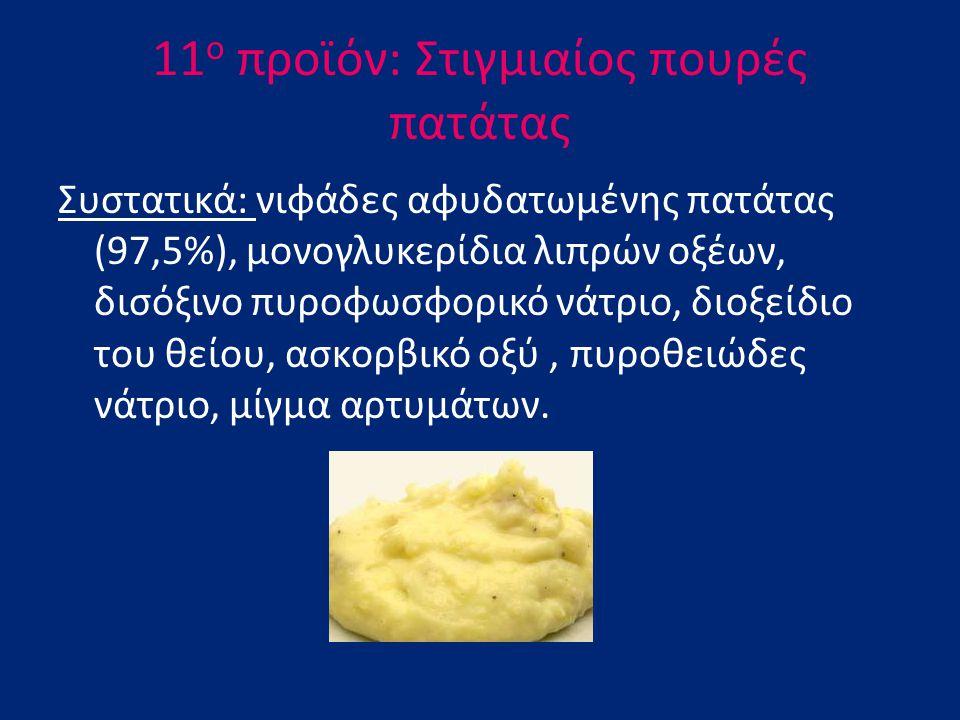11 ο προϊόν: Στιγμιαίος πουρές πατάτας Συστατικά: νιφάδες αφυδατωμένης πατάτας (97,5%), μονογλυκερίδια λιπρών οξέων, δισόξινο πυροφωσφορικό νάτριο, δι